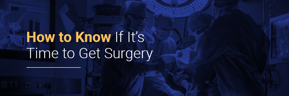 How to know if it's time to get surgery